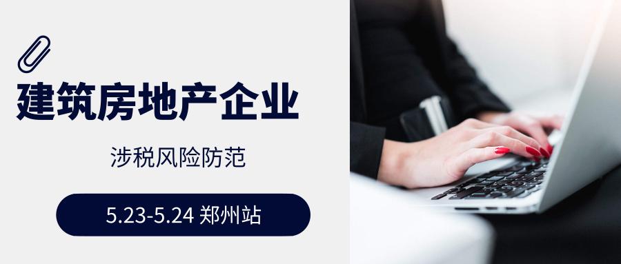 2019.5.23-5.24  郑州  国地税合并后建安企业与房地产企业涉税风险防范培训班