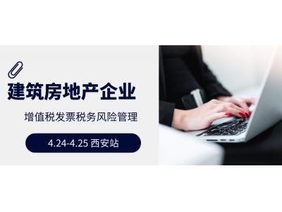 4.24-4.25 西安 | 建筑房地产企业增值税发票税务风险管理培训班
