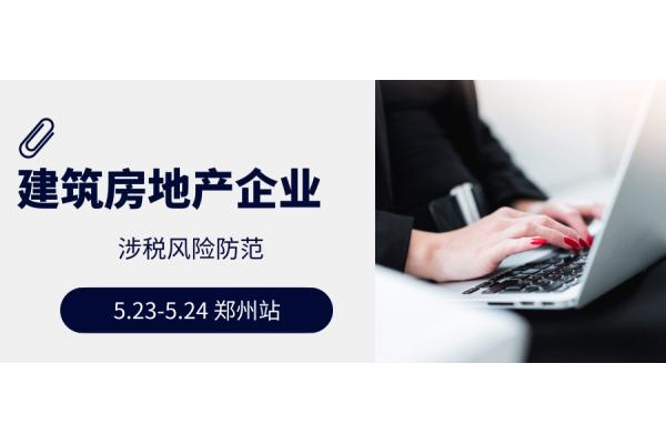 2019.5.23-5.24| 郑州| 国地税合并后建安企业与房地产企业涉税风险防范培训班